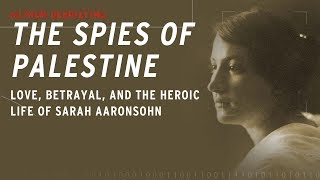 Spies of Palestine---Love, Betrayal, and the Heroic Life of Sarah Aaronsohn