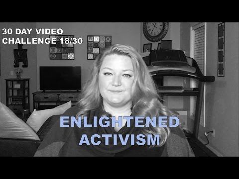 Enlightened Activism – How to Actually Make a Difference | 30 Day Video Challenge 18/30