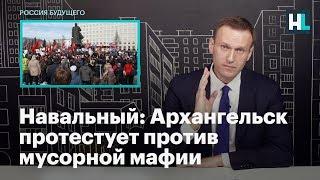 Навальный: Архангельск протестует против мусорной мафии