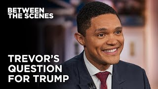 What Question Would Trevor Ask Trump? - Between the Scenes | The Daily Show