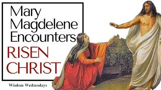 Mary Magdalene Sees the Risen LORD: this is your time of encounters with God - Wisdom Wednesdays