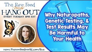 Hangout: Why Naturopaths, Genetic Testing, & Test Results May Be Harmful to Your Health