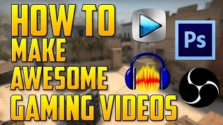How To Make Awesome Gaming Videos: Record, Edit, and Upload Like a Pro!