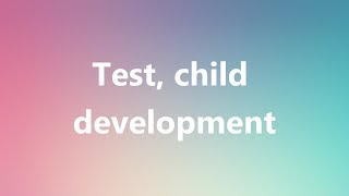 Test, child development - Medical Meaning and Pronunciation