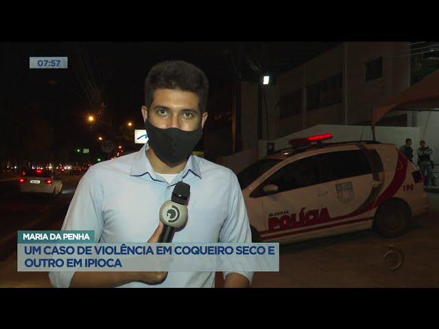 Maria da Penha: Um caso de violência em Coqueiro Seco e outro em Ipioca