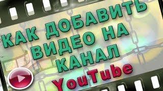 Как добавить видео на канал youtube