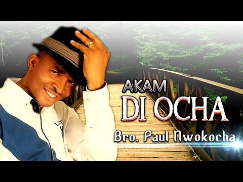 Bro. Paul Nwokocha - Akam Di Ocha - Latest 2016 Nigerian Gospel Music