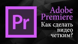 Как сделать видео четким в Adobe Premiere Pro | Уроки видеомонтажа.