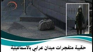 حقيقة حقيبة المتفجرات بميدان عرابي بالإسماعيلية