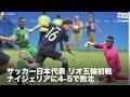 [NEWS] サッカー日本代表 リオ五輪初戦 ナイジェリアに4-5で敗北 「リオ五輪」日本 vs ナイジェリア 4 - 5 ゴール ハイライト リオデジャネイロ五輪は4日(日本時間