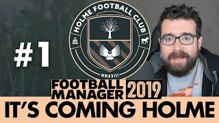 HOLME FC FM19   Part 1   IT'S COMING HOLME   Football Manager 2019