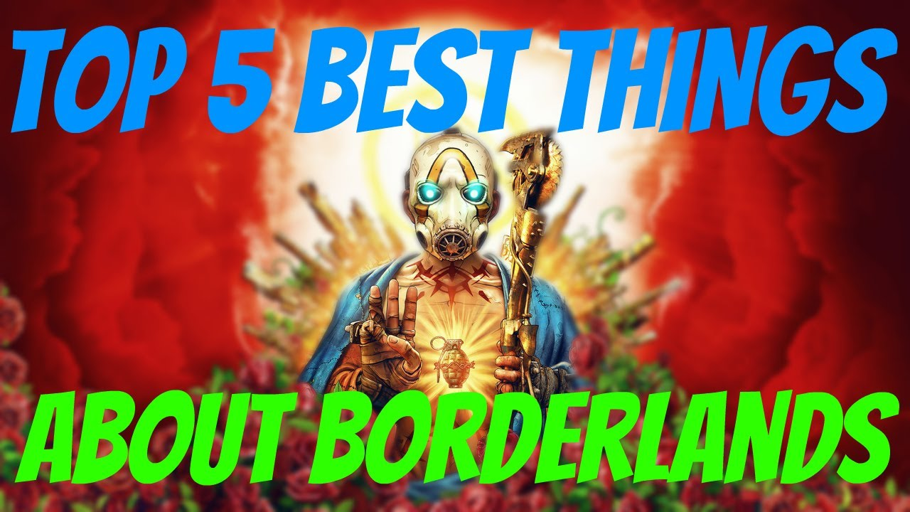 Top 5 Best Things About Borderlands!