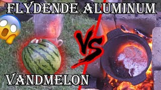 VANDMELON vs Flydende Aluminum (går ikke galt)