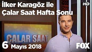 6 Mayıs 2018 İlker Karagöz ile Çalar Saat Hafta Sonu