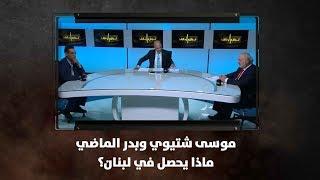 موسى شتيوي وبدر الماضي - ماذا يحصل في لبنان؟