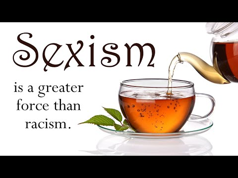 Sexism is a Greater Force than Racism in American Culture (Tea Talks / Historical Synthesis)