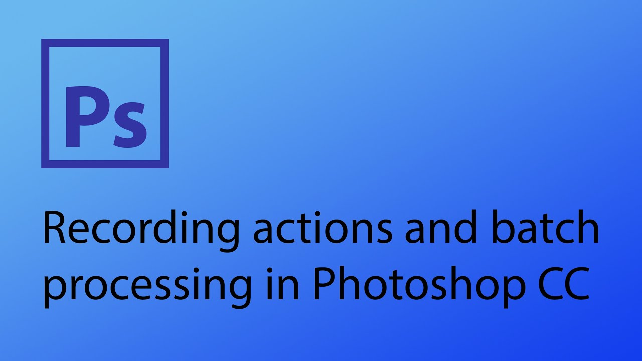 Recording actions and batch processing in Photoshop YouTube
