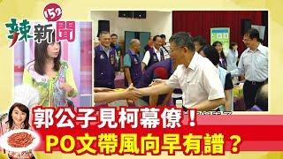 【辣新聞152】郭公子見柯幕僚! PO文帶風向早有譜? 2019.07.13