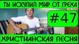 #47 Ты искупил мир от греха (видеоразбор) как играть на гитаре