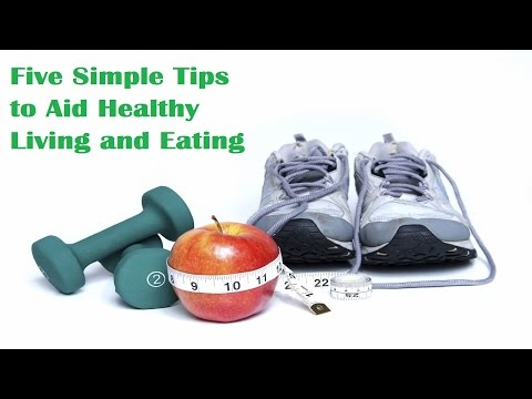 Five Simple Tips to Aid Healthy Living and Eating
