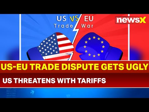 US-EU trade dispute gets ugly; United States threatens European Union with tariffs