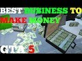 GTA 5 BEST BUSINESS TO BUY TO MAKE MONEY FAST