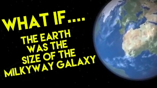 WHAT IF EARTH WAS THE SIZE OF THE MILKYWAY GALAXY