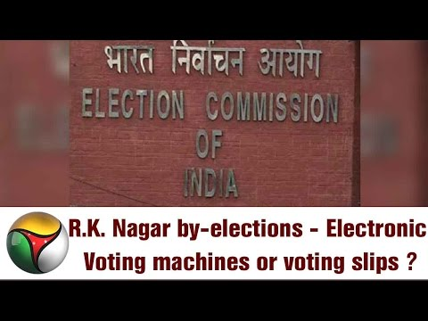 R.K. Nagar by-elections - Electronic Voting machines or voting slips ?