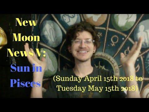 New Moon News V: Sun in Pisces (Sunday April 15th 2018 to Tuesday May 15th 2018)