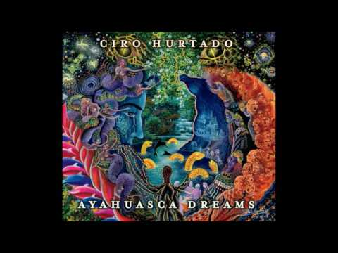 Ciro Hurtado - Ayahuasca Dreams - 2014 [FULL ALBUM]