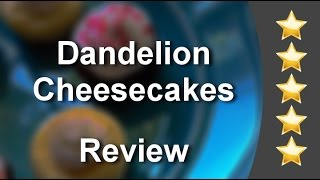 Dandelion Cheesecakes Farmer's Branch Remarkable 5 Star Review By Stephanie R.