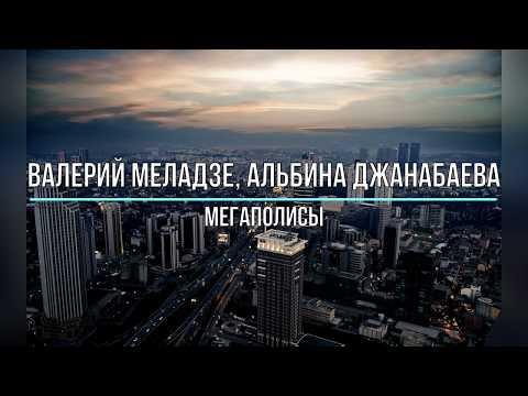 ВАЛЕРИЙ МЕЛАДЗЕ, АЛЬБИНА ДЖАНАБАЕВА - МЕГАПОЛИСЫ (Текст песни)