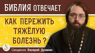 Как пережить тяжелую болезнь ? Библия отвечает. Священник Валерий Духанин
