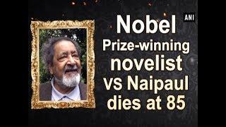 Nobel Prize-winning novelist VS Naipaul dies at 85 - #ANI News