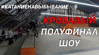 КРОВАВЫЙ ПОЛУФИНАЛ BMX ШОУ #КАТАНИЕНАВЫБЫВАНИЕ №6 / Дима Гордей и Антон Степанов