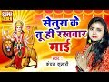 सेनुरा के तू ही रखवार माई ¦¦ Senura Ke Tuhi Rakhwar Maai ¦¦ Kanchan Kumari Ke Devosnal Song