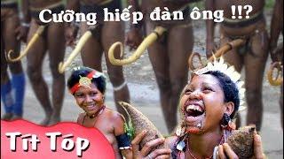 Bộ tộc phụ nữ cực sung chuyên cưỡng bức đàn ông  ở Papua New Guinea ♪ TÍT TÓP