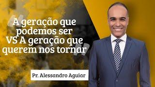 Pastor Alessandro Aguiar - A geração que podemos ser VS A geração que querem nos tornar