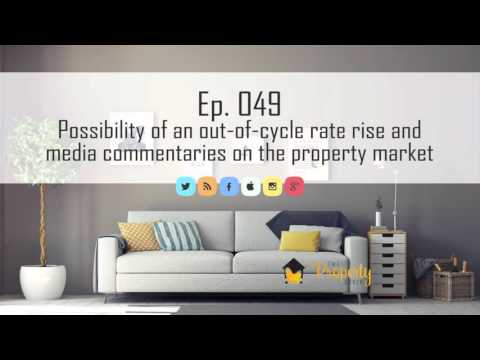 Ep 49  | Chances of an out-of-cycle rate rise and media commentaries on the Property Market
