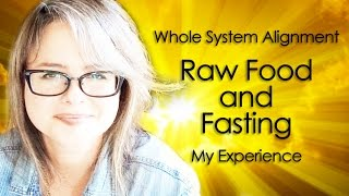 Raw Food and Fasting | My Alignment Experience of Whole Self