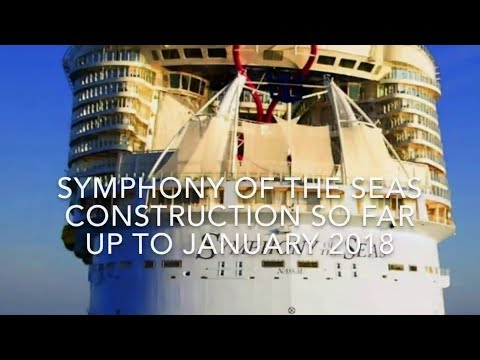Symphony Of The Seas Construction So Far Up To January 2018