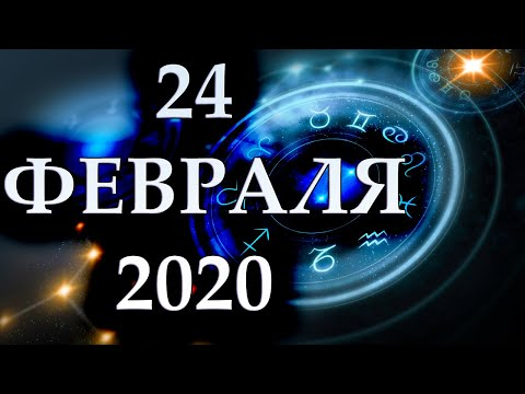 ГОРОСКОП НА 24 ФЕВРАЛЯ 2020 ГОДА