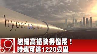 超級高鐵快得像飛!時速可達1220公里《9點換日線》2019.11.25