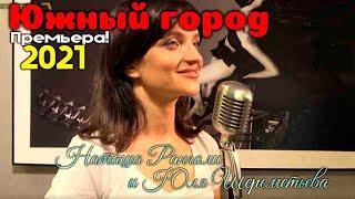 Юля Шереметьева & Наташа Ранголи - Южный город 2021 клип (дуэт) Премьера!
