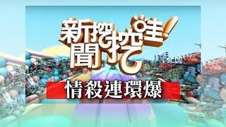 新聞挖挖哇:情殺連環爆 20180531 索非亞 戴志揚 周映君 吳姵瑩 平易
