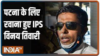 Mumbai से रवाना हुए IPS विनय तिवारी, कहा मुझे नहीं, सुशांत के केस की जांच को किया गया क्वारंटीन