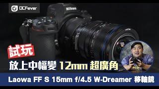 放上中幅變 12mm 超廣角  試玩 Laowa FF S 15mm f/4.5 W-Dreamer 移軸鏡