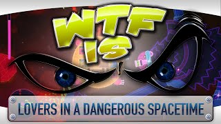 ► WTF Is... - Lovers in a Dangerous Spacetime ?
