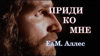 Приди ко Мне _ христианские песни (клип) Е&M.Аллес.