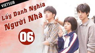 LẤY DANH NGHĨA NGƯỜI NHÀ - Tập 06 ( Vietsub) | Phim Thanh Xuân Ngọt Ngào Siêu Hay Hè 2020
